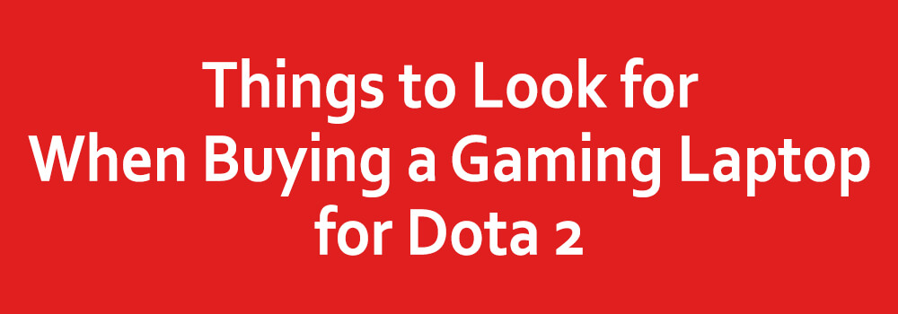 Things to Look for When Buying a Gaming Laptop for Dota 2