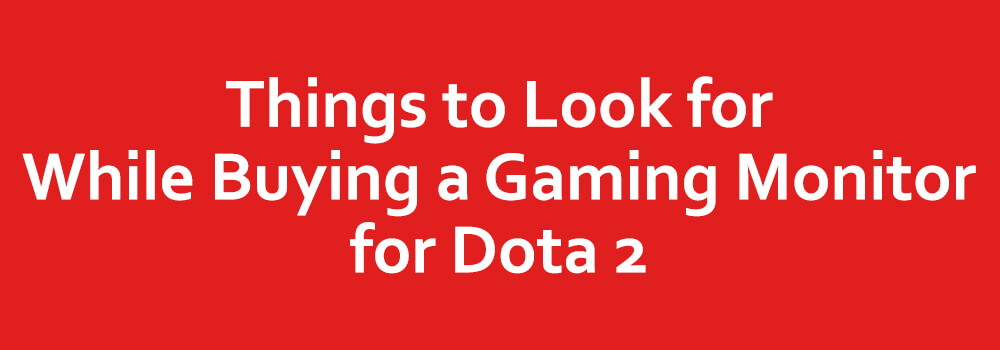 Things to Look for While Buying a Gaming Monitor for Dota 2