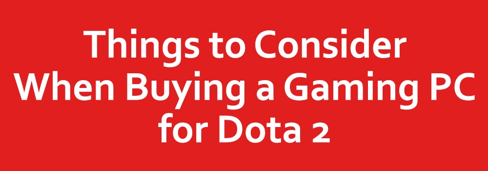 Things to Consider When Buying a Gaming PC for Dota 2