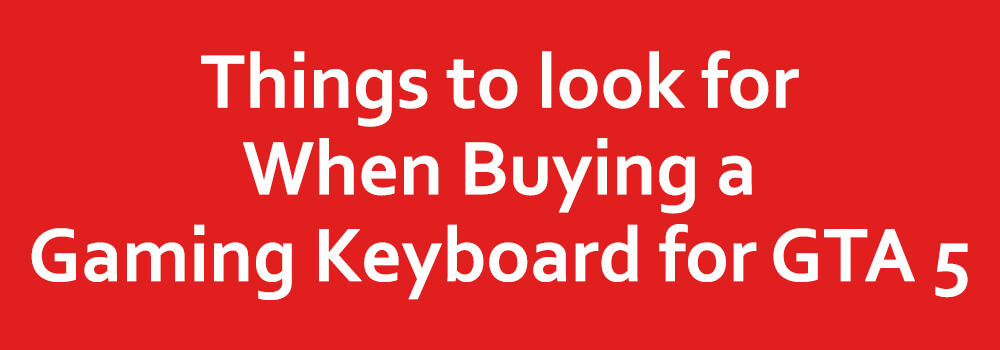 Things to look for When Buying a Gaming Keyboard for GTA 5