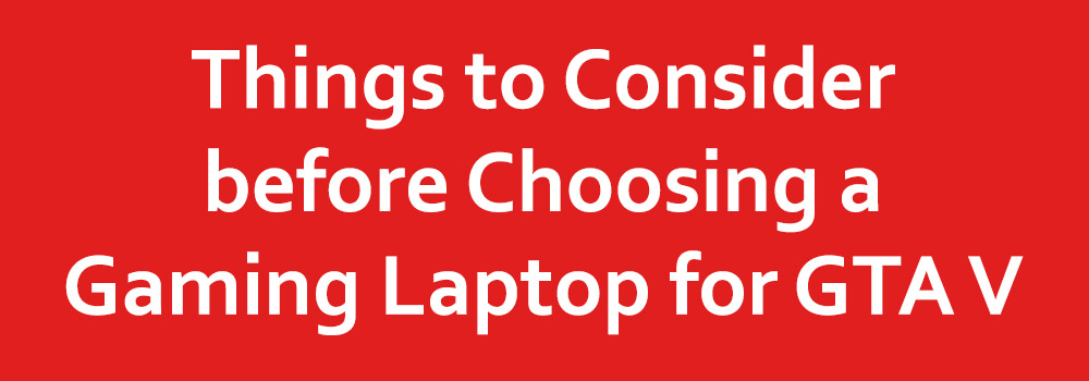Things to Consider before Choosing a Gaming Laptop for GTA V