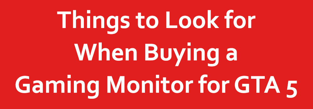 Things to Look for When Buying a Gaming Monitor for GTA 5