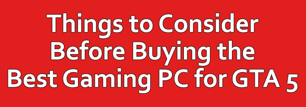 Things to Consider Before Buying the Best Gaming PC for GTA 5